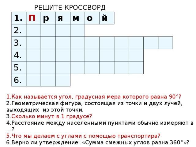 РЕШИТЕ КРОССВОРД 1. 2. П р 3. я 4. м 5. о 6. й 1.Как называется угол, градусная мера которого равна 90°? 2.Геометрическая фигура, состоящая из точки и двух лучей, выходящих из этой точки. 3 .Сколько минут в 1 градусе? 4.Расстояние между населенными пунктами обычно измеряют в …? 5.Что мы делаем с углами с помощью транспортира? 6.Верно ли утверждение: «Сумма смежных углов равна 360°»?
