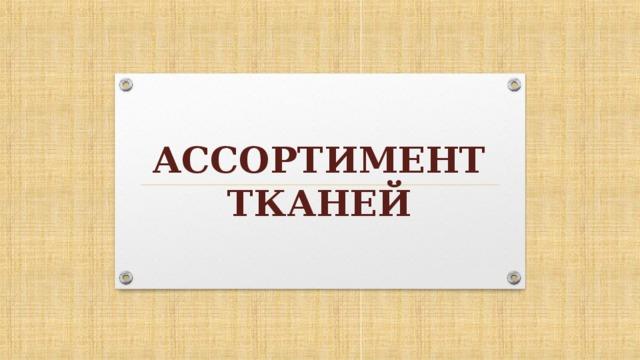 АССОРТИМЕНТ ТКАНЕЙ
