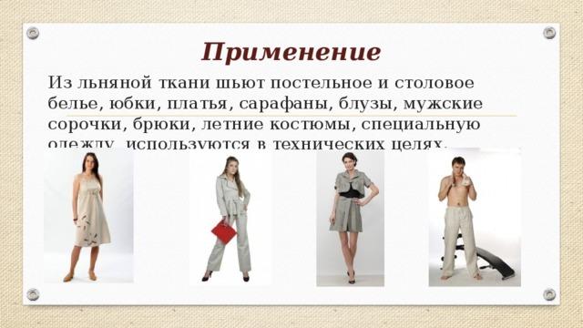 Применение   Из льняной ткани шьют постельное и столовое белье, юбки, платья, сарафаны, блузы, мужские сорочки, брюки, летние костюмы, специальную одежду, используются в технических целях.
