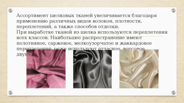 Ассортимент шелковых тканей увеличивается благодаря применению различных видов волокон, плотности, переплетений, а также способов отделки.  При выработке тканей из шелка используются переплетения всех классов. Наибольшее распространение имеют полотняное, саржевое, мелкоузорчатое и жаккардовое переплетения; реже используют атласное, ворсовое, двухслойное