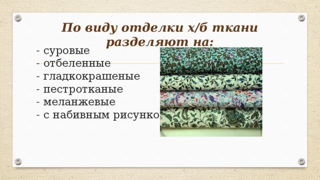 По виду отделки х/б ткани разделяют на: - суровые  - отбеленные  - гладкокрашеные  - пестротканые  - меланжевые  - с набивным рисунком