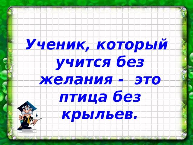Ученик, который учится без желания - это птица без крыльев.