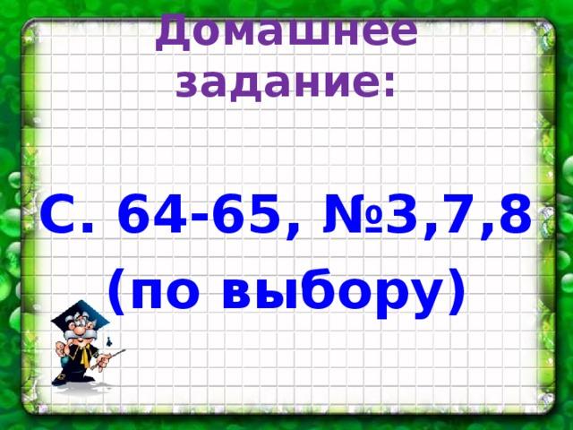 Домашнее задание:  С. 64-65, №3,7,8 (по выбору)