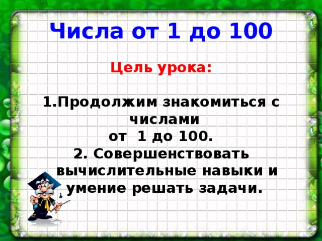 Числа от 1 до 100 Цель урока:  Продолжим знакомиться с числами от 1 до 100. 2. Совершенствовать вычислительные навыки и умение решать задачи.