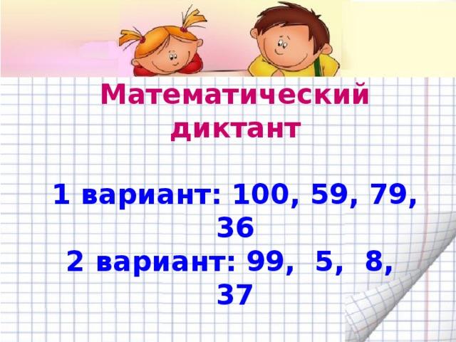 Математический диктант  1 вариант: 100, 59, 79, 36 2 вариант: 99, 5, 8, 37