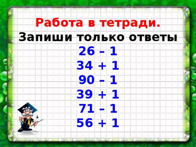 Работа в тетради.  Запиши только ответы  26 – 1  34 + 1  90 – 1  39 + 1  71 – 1  56 + 1