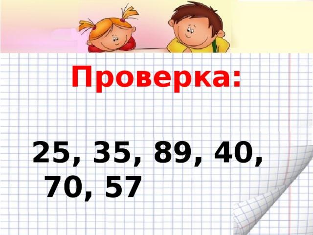 Проверка:  25, 35, 89, 40, 70, 57  25, 35, 89, 40, 70, 57