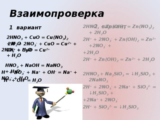 Взаимопроверка 1 вариант  2 вариант 2HNO 3 + CuO = Cu(NO 3 ) 2 + H 2 O 2HNO 3 + Zn(OH) 2 = Zn(NO 3 ) 2 + 2H 2 O 2H + + 2NO 3 – + Zn(OH) 2 = Zn 2+ +2NO 3 – + +2H 2 O 2H + + Zn(OH) 2 = Zn 2+ + 2H 2 O  2HNO 3 + Na 2 SiO 3 = ↓H 2 SiO 3 + 2NaNO 3 2H + + 2NO 3 –  + 2Na + + SiO 3 2– = ↓H 2 SiO 3 + +2Na + + 2NO 3 – 2H + + SiO 3 2– = ↓H 2 SiO 3    2H + + 2NO 3 – + CuO = Cu 2+ + 2NO 3 – + H 2 O 2H + + CuO = Cu 2+ + H 2 O  HNO 3 + NaOH = NaNO 3 + H 2 O  H + + NO 3 – + Na + + OH – = Na + + NO 3 – + H 2 O  H + + OH – = H 2 O