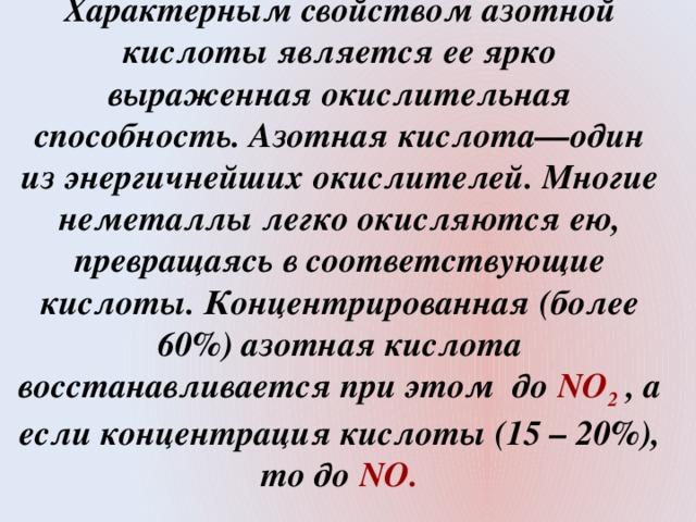 Характерным свойством азотной кислоты является ее ярко выраженная окислительная способность. Азотная кислота—один из энергичнейших окислителей. Многие неметаллы легко окисляются ею, превращаясь в соответствующие кислоты. Концентрированная (более 60%) азотная кислота восстанавливается при этом до NO 2 , а если концентрация кислоты (15 – 20%), то до NO.