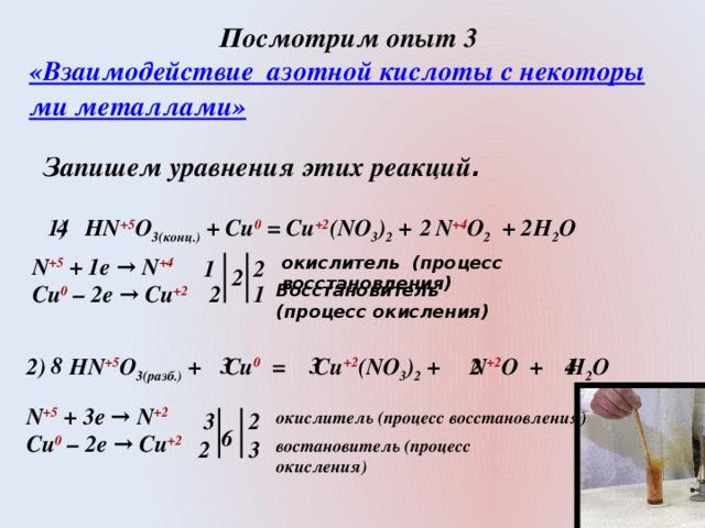 Посмотрим опыт 3 «Взаимодействие  азотной кислоты с некоторыми металлами»   Запишем уравнения этих реакций . 1) HN +5 O 3(конц.) + Cu 0 = Cu +2 (NO 3 ) 2 + N +4 O 2 + H 2 O 2 2  4  N +5  + 1e → N +4 окислитель (процесс восстановления) Cu 0 – 2e → Cu +2 1 2 2 1 Восстановитель 2 (процесс окисления) 3 8 3 2 4 2) HN +5 O 3(разб.) + Cu 0 = Cu +2 (NO 3 ) 2 + N +2 O + H 2 O N +5  + 3e → N +2 Cu 0 – 2e → Cu +2 2 окислитель (процесс восстановления) 3  6  2 3 востановитель (процесс окисления)