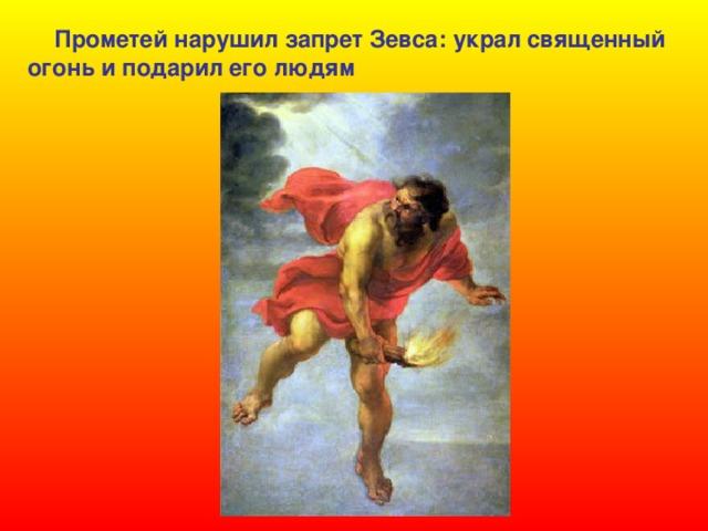 Прометей нарушил запрет Зевса: украл священный  огонь и подарил его людям