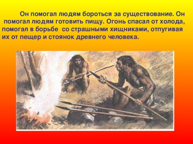 Он помогал людям бороться за существование. Он  помогал людям готовить пищу. Огонь спасал от холода, помогал в борьбе со страшными хищниками, отпугивая их от пещер и стоянок древнего человека.