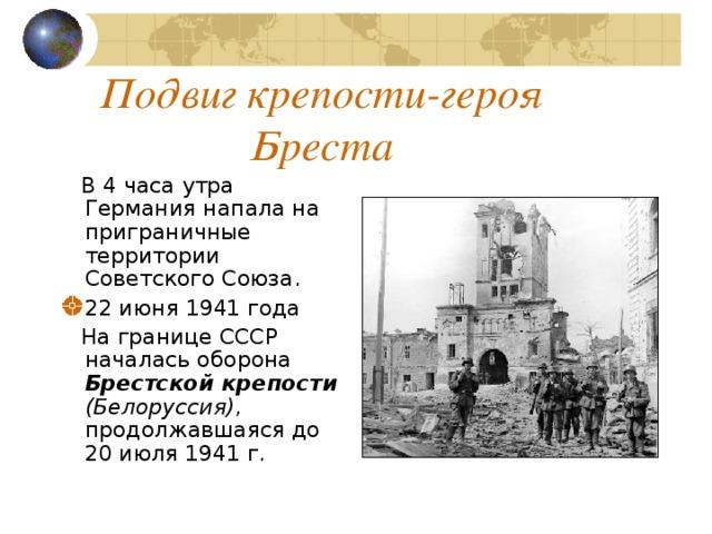Подвиг крепости-героя Бреста  В 4 часа утра Германия напала на приграничные территории Советского Союза. 22 июня 1941 года  На границе СССР началась оборона Брестской крепости (Белоруссия) , продолжавшаяся до 20 июля 1941 г.