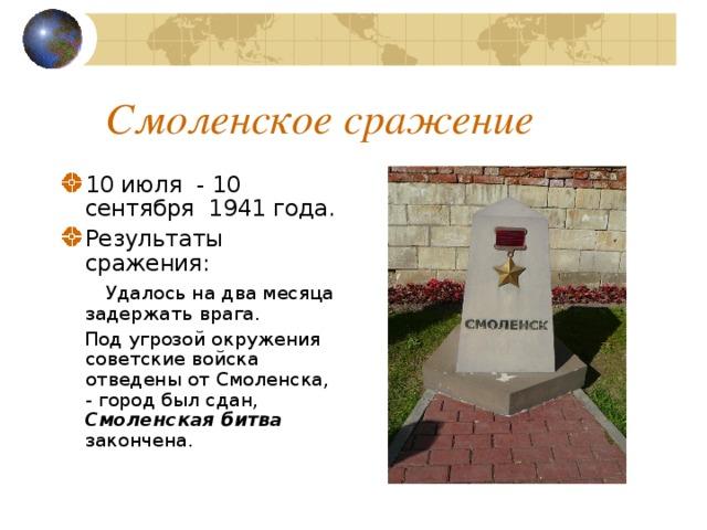 Смоленское сражение 10 июля - 10 сентября 1941 года. Результаты сражения:   Удалось на два месяца задержать врага.  Под угрозой окружения советские войска отведены от Смоленска, - город был сдан, Смоленская битва закончена.