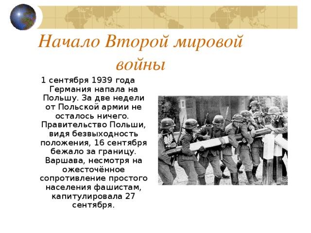 Начало Второй мировой войны 1 сентября 1939 года Германия напала на Польшу . За две недели от Польской армии не осталось ничего.  Правительство Польши, видя безвыходность положения, 16 сентября бежало за границу. Варшава, несмотря на ожесточённое сопротивление простого населения фашистам, капитулировала 27 сентября.