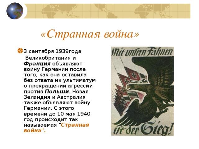 «Странная война» 3 сентября 1939года  Великобритания и Франция объявляют войну Германии после того, как она оставила без ответа их ультиматум о прекращении агрессии против Польши . Новая Зеландия и Австралия также объявляют войну Германии. С этого времени до 10 мая 1940 год происходит так называемая