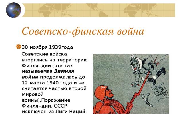 Советско-финская война 30 ноября 1939года  Советские войска вторглись на территорию Финляндии (эта так называемая Зимняя война продолжалась до 12 марта 1940 года и не считается частью второй мировой войны).Поражение Финляндии. СССР исключён из Лиги Наций.