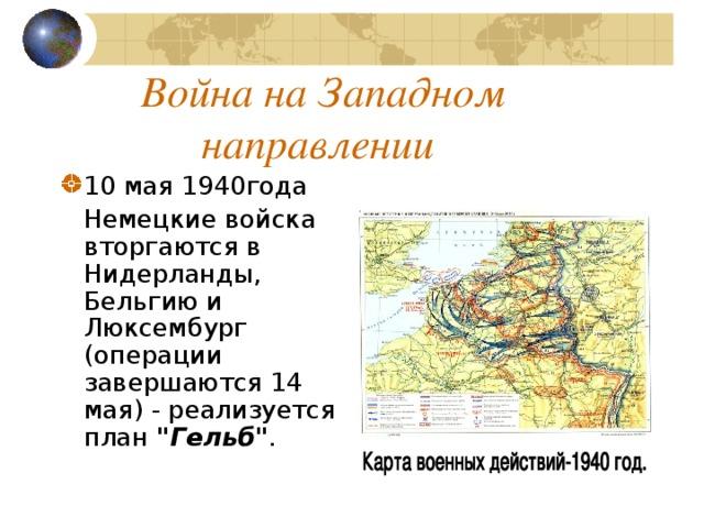 Война на Западном направлении 10 мая 1940года  Немецкие войска вторгаются в Нидерланды, Бельгию и Люксембург (операции завершаются 14 мая) - реализуется план