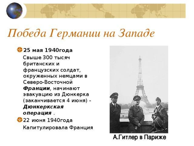 Победа Германии на Западе 25 мая 1940года  Свыше 300 тысяч британских и французских солдат, окруженных немцами в Северо-Восточной Франции , начинают эвакуацию из Дюнкерка (заканчивается 4 июня) - Дюнкеркская операция . 22 июня 1940года  Капитулировала Франция