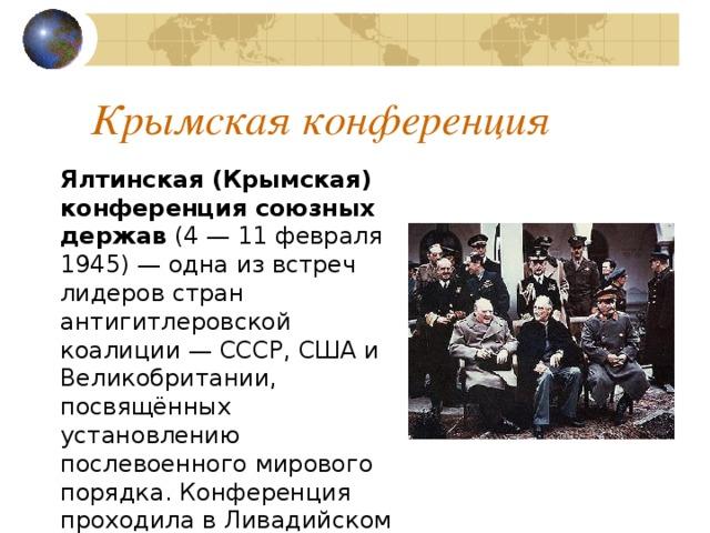 Крымская конференция Ялтинская (Крымская) конференция союзных держав (4— 11 февраля 1945)— одна из встреч лидеров стран антигитлеровской коалиции— СССР, США и Великобритании, посвящённых установлению послевоенного мирового порядка. Конференция проходила в Ливадийском дворце в Ялте, в Крыму.