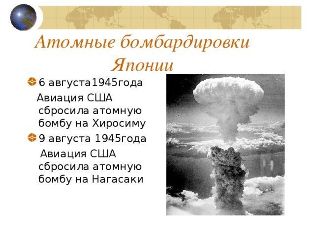 Атомные бомбардировки Японии 6 августа1945года  Авиация США сбросила атомную бомбу на Хиросиму 9 августа 1945года  Авиация США сбросила атомную бомбу на Нагасаки