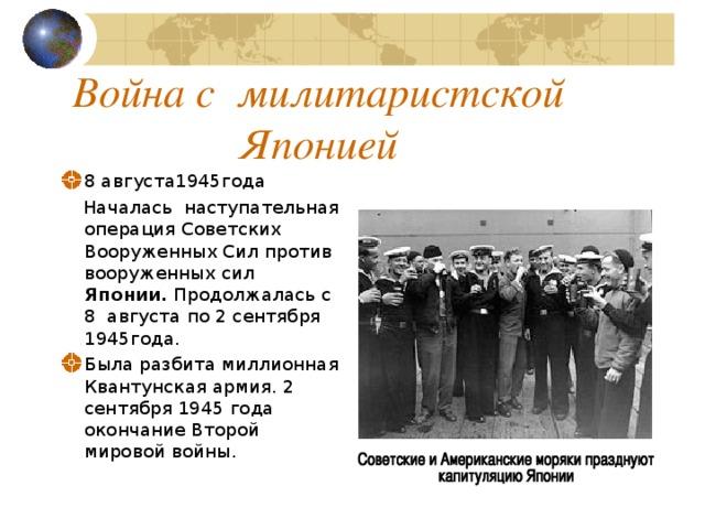 Война с милитаристской Японией 8 августа1945года  Началась наступательная операция Советских Вооруженных Сил против вооруженных сил Японии. Продолжалась с 8 августа по 2 сентября 1945года.
