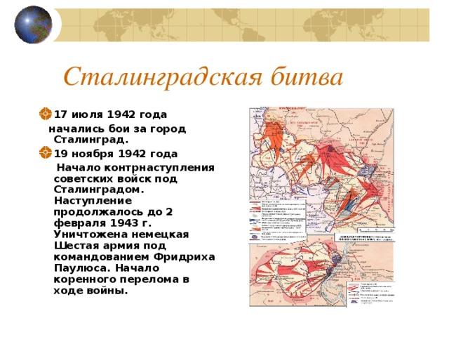Сталинградская битва 17 июля 1942 года  начались бои за город Сталинград. 19 ноября 1942 года  Начало контрнаступления советских войск под Сталинградом. Наступление продолжалось до 2 февраля 1943 г. Уничтожена немецкая Шестая армия под командованием Фридриха Паулюса. Начало коренного перелома в ходе войны.