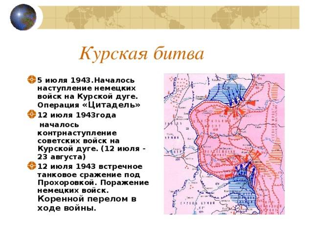 Курская битва 5 июля 1943.Началось наступление немецких войск на Курской дуге. Операция «Цитадель» 12 июля 1943года  началось контрнаступление советских войск на Курской дуге. (12 июля - 23 августа)