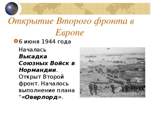 Открытие Второго фронта в Европе 6 июня 1944 года  Началась Высадка Союзных Войск в Нормандии . Открыт Второй фронт. Началось выполнение плана