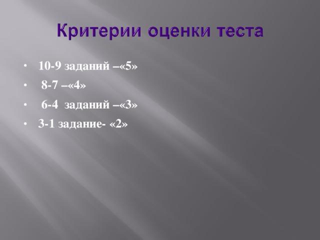 10-9 заданий –«5»  8-7 –«4»  6-4 заданий –«3» 3-1 задание- «2»