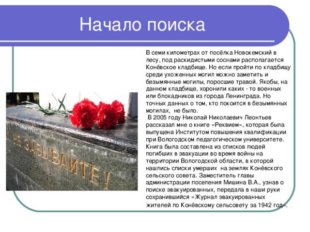 В семи километрах от посёлка Новокемский в лесу, под раскидистыми соснами располагается Конёвское кладбище. Но если пройти по кладбищу среди ухоженных могил можно заметить и безымянные могилы, поросшие травой. Якобы, на данном кладбище, хоронили каких - то военных или блокадников из города Ленинграда. Но точных данных о том, кто покоится в безымянных могилах, не было.  В 2005 году Николай Николаевич Леонтьев рассказал мне о книге «Реквием», которая была выпущена Институтом повышения квалификации при Вологодском педагогическом университете. Книга была составлена из списков людей погибших в эвакуации во время войны на территории Вологодской области, в которой нашлись списки умерших на землях Конёвского сельского совета. Заместитель главы администрации поселения Мишина В.А., узнав о поиске эвакуированных, передала в наши руки сохранившийся «Журнал эвакуированных жителей по Конёвскому сельсовету за 1942 год».