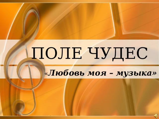 ПОЛЕ ЧУДЕС « Любовь моя – музыка»