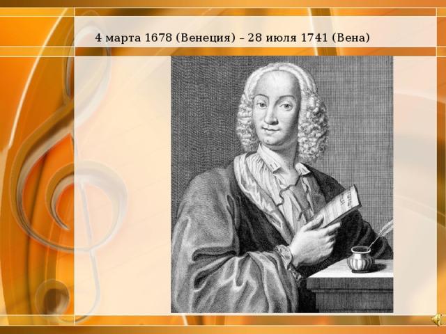 4 марта 1678 (Венеция) – 28 июля 1741 (Вена)