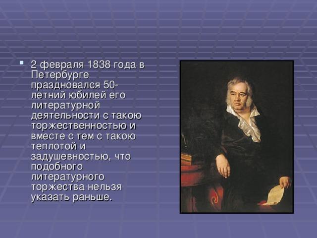 2 февраля 1838 года в Петербурге праздновался 50-летний юбилей его литературной деятельности с такою торжественностью и вместе с тем с такою теплотой и задушевностью, что подобного литературного торжества нельзя указать раньше.