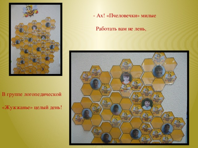 - Ах! «Пчеловечки» милые  Работать вам не лень, В группе логопедической «Жужжанье» целый день!