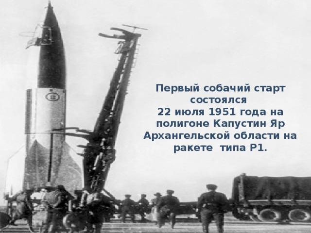 Первый собачий старт состоялся 22 июля 1951 года на полигоне Капустин Яр Архангельской области на ракете типа Р1.