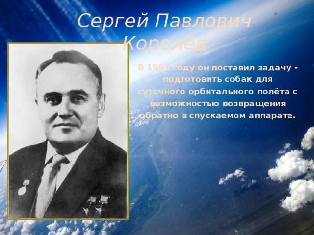 Сергей Павлович Королёв В 1957 году он поставил задачу - подготовить собак для суточного орбитального полёта с возможностью возвращения обратно в спускаемом аппарате.