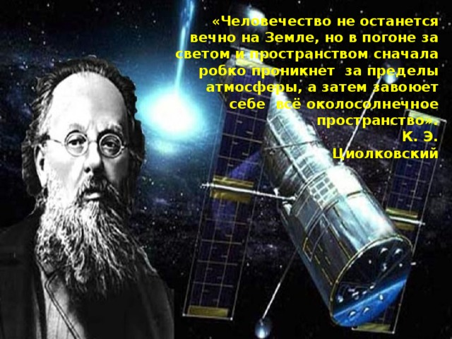 «Человечество не останется вечно на Земле, но в погоне за светом и пространством сначала робко проникнет за пределы атмосферы, а затем завоюет себе всё околосолнечное пространство».    К. Э. Циолковский