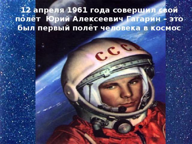 12 апреля 1961 года совершил свой полёт Юрий Алексеевич Гагарин – это был первый полёт человека в космос