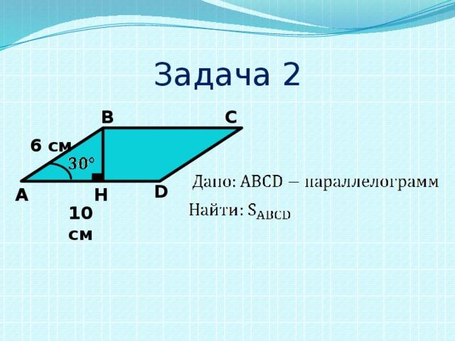 Задача 2 В С 6 см D А H 10 см