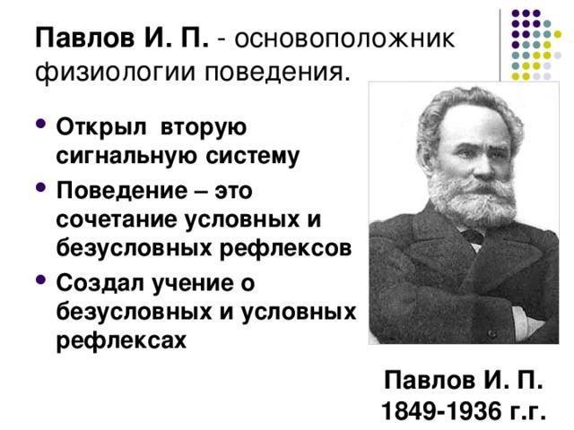 Павлов И. П. -  основоположник физиологии поведения.  Открыл вторую сигнальную систему Поведение – это сочетание условных и безусловных рефлексов Создал учение о безусловных и условных рефлексах Павлов И. П. 1849-1936 г.г.