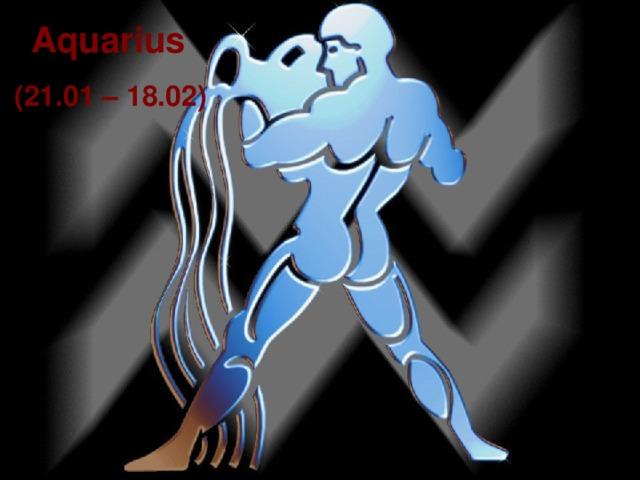 Aquarius  (21.01 – 18.02)