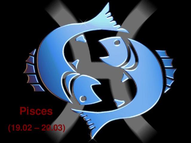 Pisces  (19.02 – 20.03)