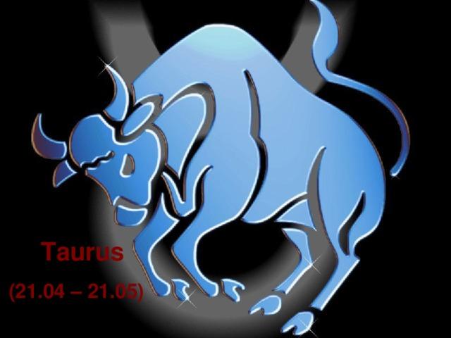 Taurus  (21.04 – 21.05)