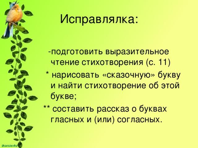 Исправлялка:  -подготовить выразительное чтение стихотворения (с. 11)  * нарисовать «сказочную» букву и найти стихотворение об этой букве; **составить рассказ о буквах гласных и (или) согласных.