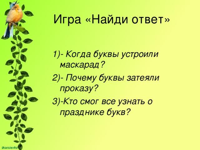 Игра «Найди ответ» 1)- Когда буквы устроили маскарад? 2)-  Почему буквы затеяли проказу? 3)-Кто смог все узнать о празднике букв?