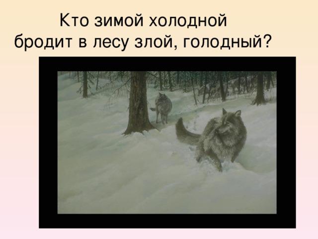 Кто зимой холодной  бродит в лесу злой, голодный?