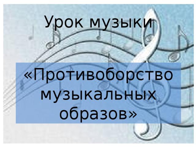 Урок музыки «Противоборство музыкальных образов»
