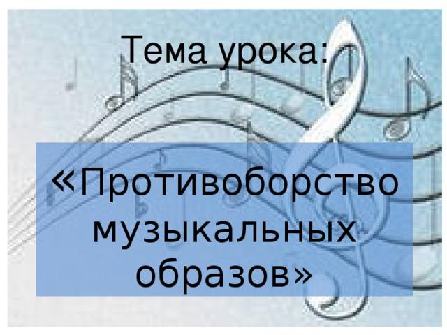 Тема урока: « Противоборство музыкальных образов»