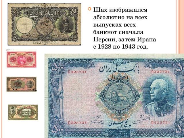 Шах изображался абсолютно на всех выпусках всех банкнот сначала Персии, затем Ирана с 1928 по 1943 год.
